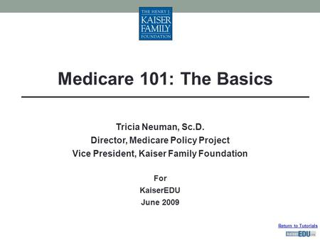 Return to Tutorials Tricia Neuman, Sc.D. Director, Medicare Policy Project Vice President, Kaiser Family Foundation For KaiserEDU June 2009 Medicare 101: