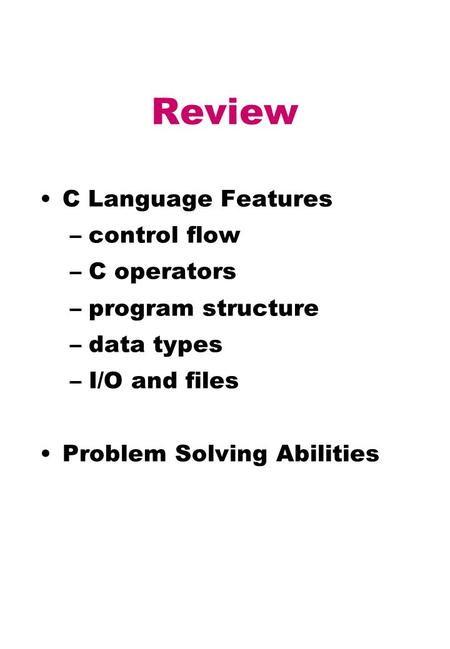 Review C Language Features –control flow –C operators –program structure –data types –I/O and files Problem Solving Abilities.