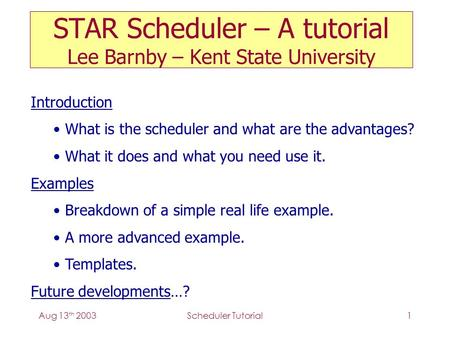 Aug 13 th 2003Scheduler Tutorial1 STAR Scheduler – A tutorial Lee Barnby – Kent State University Introduction What is the scheduler and what are the advantages?