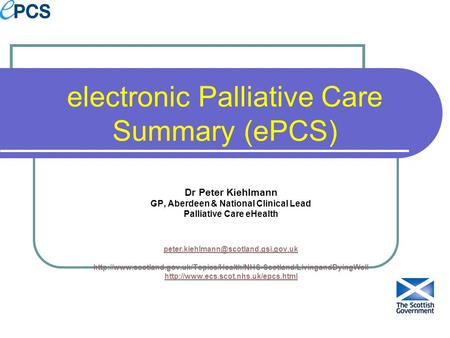 Electronic Palliative Care Summary (ePCS) Dr Peter Kiehlmann GP, Aberdeen & National Clinical Lead Palliative Care eHealth