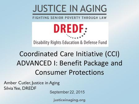 Coordinated Care Initiative (CCI) ADVANCED I: Benefit Package and Consumer Protections September 22, 2015 Amber Cutler, Justice in Aging Silvia Yee, DREDF.