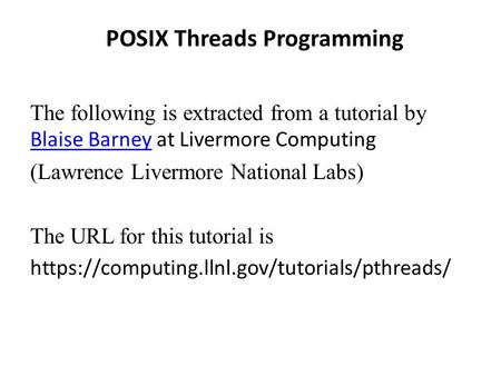 POSIX Threads Programming The following is extracted from a tutorial by Blaise Barney at Livermore Computing Blaise Barney (Lawrence Livermore National.