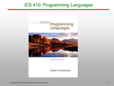 Copyright © 2006 Addison-Wesley. All rights reserved.1-1 ICS 410: Programming Languages.