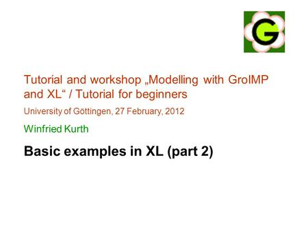 "Tutorial and workshop ""Modelling with GroIMP and XL"" / Tutorial for beginners University of Göttingen, 27 February, 2012 Winfried Kurth Basic examples."