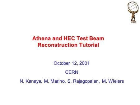 Athena and HEC Test Beam Reconstruction Tutorial October 12, 2001 CERN N. Kanaya, M. Marino, S. Rajagopalan, M. Wielers.