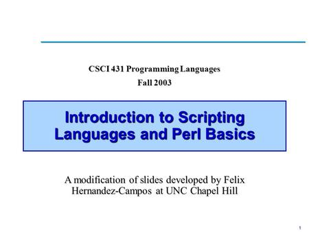 1 Introduction to <strong>Scripting</strong> <strong>Languages</strong> and Perl Basics CSCI 431 Programming <strong>Languages</strong> Fall 2003 A modification of slides developed by Felix Hernandez-Campos.