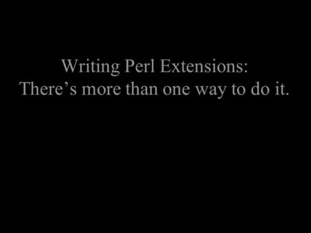 Writing Perl Extensions: There's more than one way to do it.