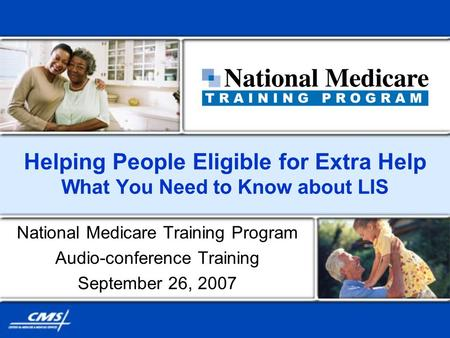 Helping People Eligible for Extra Help What You Need to Know about LIS National Medicare Training Program Audio-conference Training September 26, 2007.