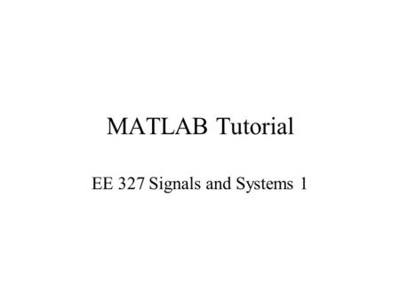 MATLAB Tutorial EE 327 Signals and Systems 1. What is MATLAB? MATLAB – Matrix Laboratory The premier number-crunching software Extremely useful for signal.