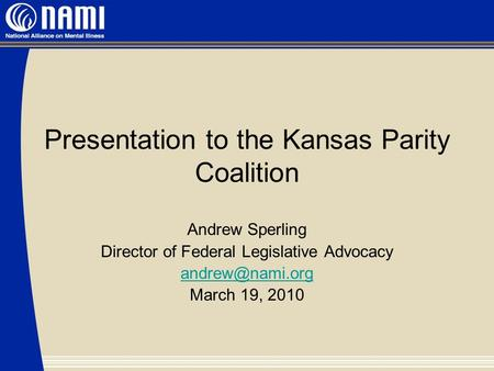 Presentation to the Kansas Parity Coalition Andrew Sperling Director of Federal Legislative Advocacy March 19, 2010.