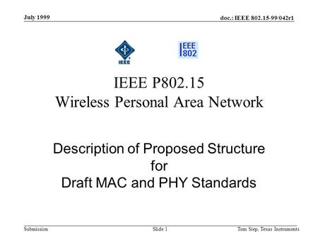 Doc.: IEEE 802.15-99/042r1 Submission July 1999 Tom Siep, Texas InstrumentsSlide 1 Description of Proposed Structure for Draft MAC and PHY Standards IEEE.