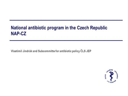 National antibiotic program in the Czech Republic NAP-CZ Vlastimil Jindrák and Subcommitte for antibiotic policy ČLS JEP.