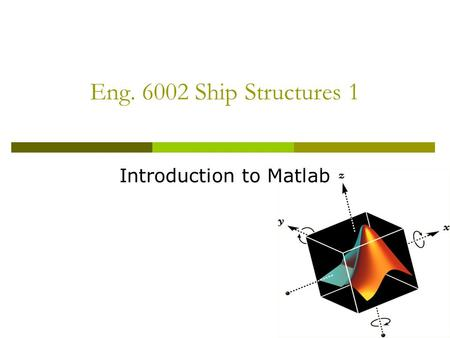 Eng. 6002 Ship Structures 1 Introduction to Matlab.