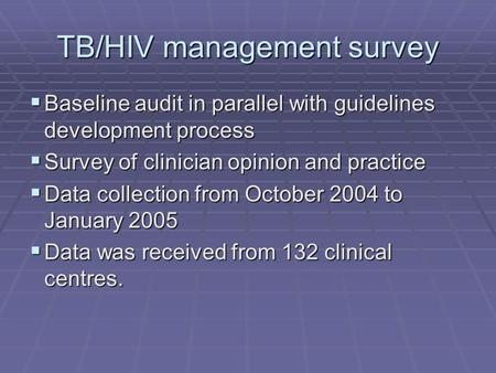 TB/HIV management survey  Baseline audit in parallel with guidelines development process  Survey of clinician opinion and practice  Data collection.