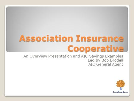 Association Insurance Cooperative An Overview Presentation and AIC Savings Examples Led by Bob Brodell AIC General Agent.