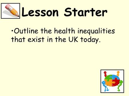 Lesson Starter Outline the health inequalities that exist in the UK today.