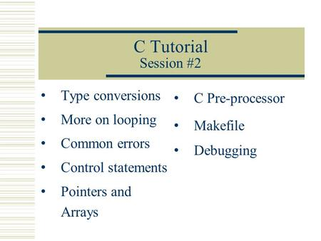 C Tutorial Session #2 Type conversions More on looping Common errors Control statements Pointers and Arrays C Pre-processor Makefile Debugging.