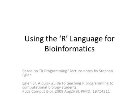 "Using the 'R' Language for Bioinformatics Based on ""R Programming"" lecture notes by Stephen Eglen Eglen SJ. A quick guide to teaching R programming to."