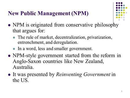 1 New Public Management (NPM) NPM is originated from conservative philosophy that argues for: The rule of market, decentralization, privatization, entrenchment,
