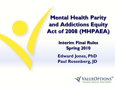 Mental Health Parity and Addictions Equity Act of 2008 (MHPAEA) Interim Final Rules Spring 2010 Edward Jones, PhD Paul Rosenberg, JD.