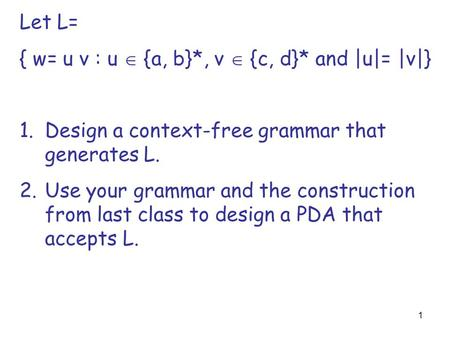 1 Let L= { w= u v : u  {a, b}*, v  {c, d}* and |u|= |v|} 1.Design a context-free grammar that generates L. 2.Use your grammar and the construction from.