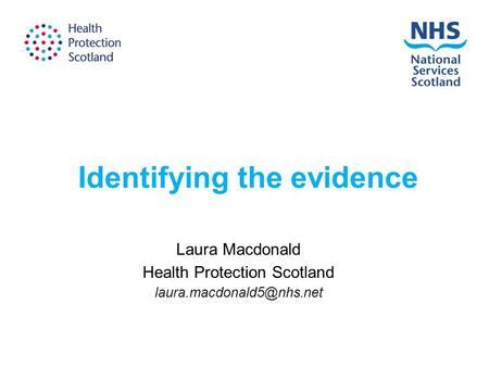 Identifying the evidence Laura Macdonald Health Protection Scotland