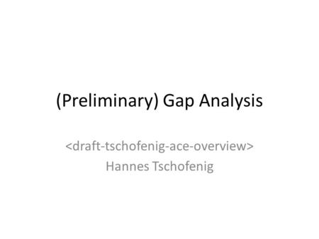 (Preliminary) Gap Analysis Hannes Tschofenig. Goal of this Presentation The IETF has developed a number of security technologies that are applicable to.