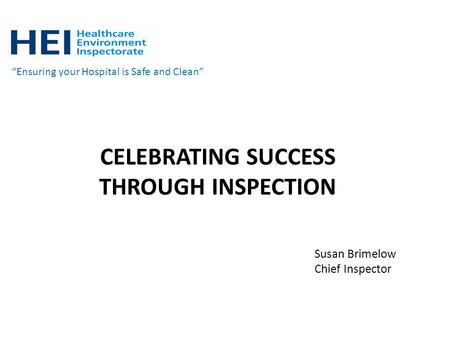 "CELEBRATING SUCCESS THROUGH INSPECTION ""Ensuring your Hospital is Safe and Clean"" Susan Brimelow Chief Inspector."