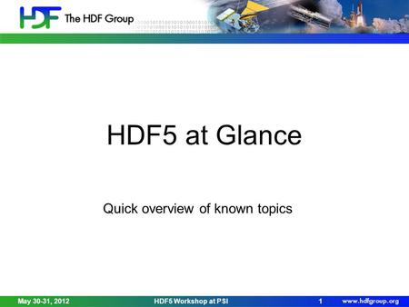 May 30-31, 2012HDF5 Workshop at PSI1 HDF5 at Glance Quick overview of known topics.