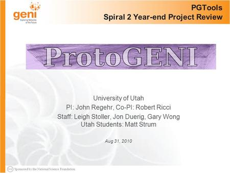 Sponsored by the National Science Foundation PGTools Spiral 2 Year-end Project Review University of Utah PI: John Regehr, Co-PI: Robert Ricci Staff: Leigh.