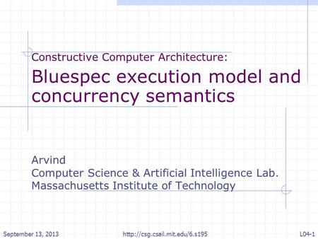 Constructive Computer Architecture: Bluespec execution model and concurrency semantics Arvind Computer Science & Artificial Intelligence Lab. Massachusetts.