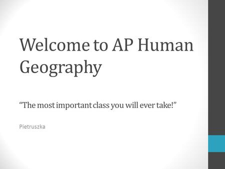 "Welcome to AP Human Geography ""The most important class you will ever take!"" Pietruszka."