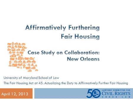 April 12, 2013 University of Maryland School of Law The Fair Housing Act at 45: Actualizing the Duty to Affirmatively Further Fair Housing.