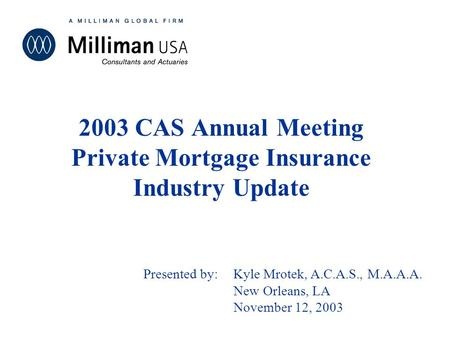 May 22, 2001 2003 CAS Annual Meeting Private Mortgage Insurance Industry Update Presented by:Kyle Mrotek, A.C.A.S., M.A.A.A. New Orleans, LA November 12,
