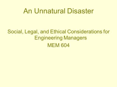 An Unnatural Disaster Social, Legal, and Ethical Considerations for Engineering Managers MEM 604.