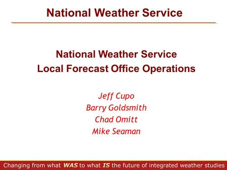 National Weather Service Local Forecast Office Operations Jeff Cupo Barry Goldsmith Chad Omitt Mike Seaman.