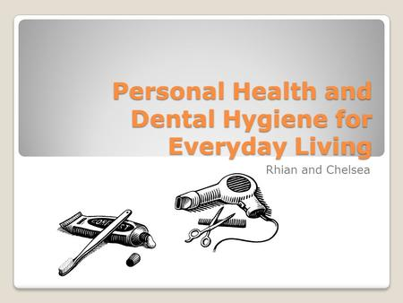 Personal Health and Dental Hygiene for Everyday Living Rhian and Chelsea.