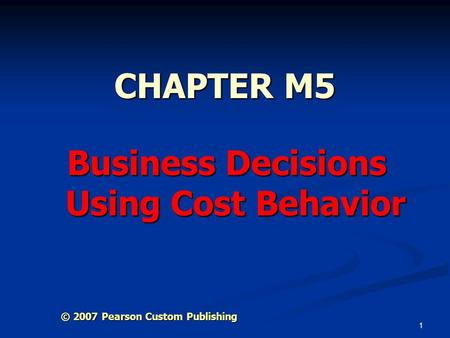 1 CHAPTER M5 Business Decisions Using Cost Behavior © 2007 Pearson Custom Publishing.