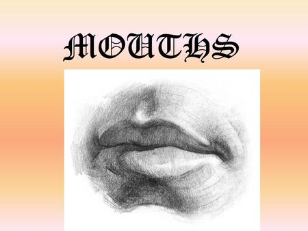 MOUTHS. Lips and Mouths Objective: You will analyze and describe shapes and value in order to draw lips. DRILL: GET IPAD AND MIRROR! 1.What shapes could.