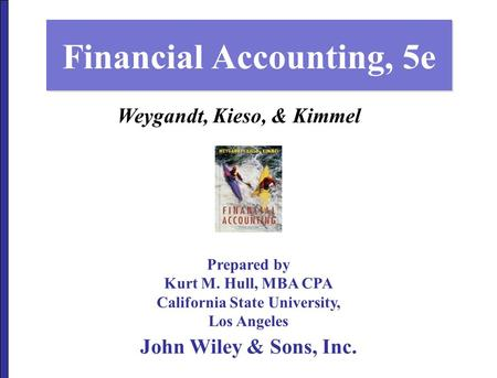 Financial Accounting, 5e Prepared by Kurt M. Hull, MBA CPA California State University, Los Angeles John Wiley & Sons, Inc. Weygandt, Kieso, & Kimmel.