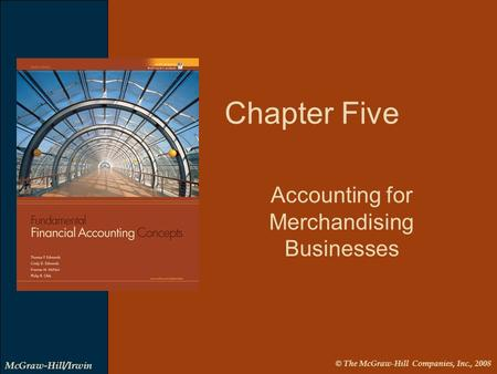 © The McGraw-Hill Companies, Inc., 2008 McGraw-Hill/Irwin Chapter Five Accounting for Merchandising Businesses.