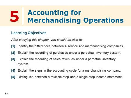 5-1 5 Learning Objectives After studying this chapter, you should be able to: [1] Identify the differences between a service and merchandising companies.