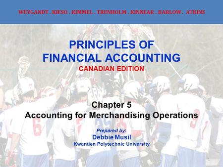 WEYGANDT. KIESO. KIMMEL. TRENHOLM. KINNEAR. BARLOW. ATKINS PRINCIPLES OF FINANCIAL ACCOUNTING CANADIAN EDITION Chapter 5 Accounting for Merchandising Operations.