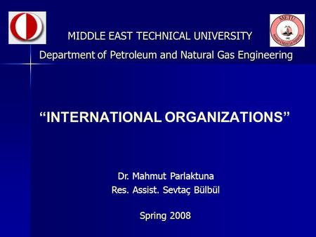 """INTERNATIONAL ORGANIZATIONS"" MIDDLE EAST TECHNICAL UNIVERSITY Spring 2008 Department of Petroleum and Natural Gas Engineering Dr. Mahmut Parlaktuna Res."