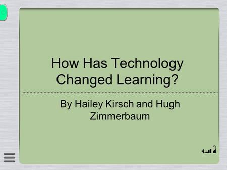 How Has Technology Changed Learning? By Hailey Kirsch and Hugh Zimmerbaum.
