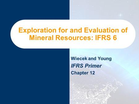 Exploration for and Evaluation of Mineral Resources: IFRS 6 Wiecek and Young IFRS Primer Chapter 12.