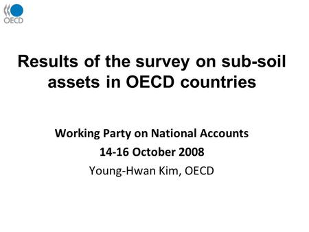 Results of the survey on sub-soil assets in OECD countries Working Party on National Accounts 14-16 October 2008 Young-Hwan Kim, OECD.
