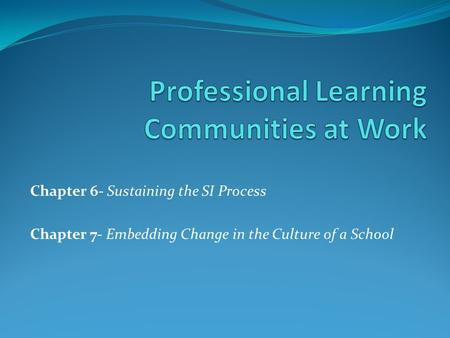 Chapter 6- Sustaining the SI Process Chapter 7- Embedding Change in the Culture of a School.