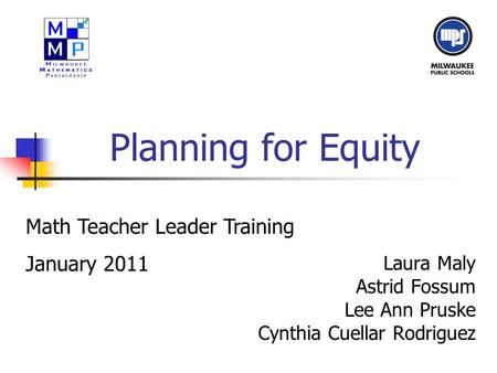 Planning for Equity Laura Maly Astrid Fossum Lee Ann Pruske Cynthia Cuellar Rodriguez Math Teacher Leader Training January 2011.
