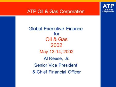 ATP Oil & Gas Corporation Global Executive Finance for Oil & Gas 2002 May 13-14, 2002 Al Reese, Jr. Senior Vice President & Chief Financial Officer ATP.